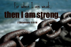 """When I am weak, then I am strong"" (2 Corinthians 12:10)."
